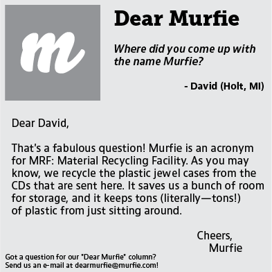Dear Murfie, Where did you come up with the name Murfie? David (Holt, MI) Dear David, That's a fabulous question! Murfie is an acronym for MRF: Material Recycling Facility. As you may know, we recycle the plastic jewel cases from the CDs that are sent here. It saves us a bunch of room for storage, and it keeps tons (literally--tons!) of plastic from just sitting around. Cheers, Murfie